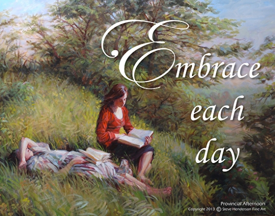 Embrace each day -- each moment of it, actually. Poster available at Steve Henderson Fine Art.